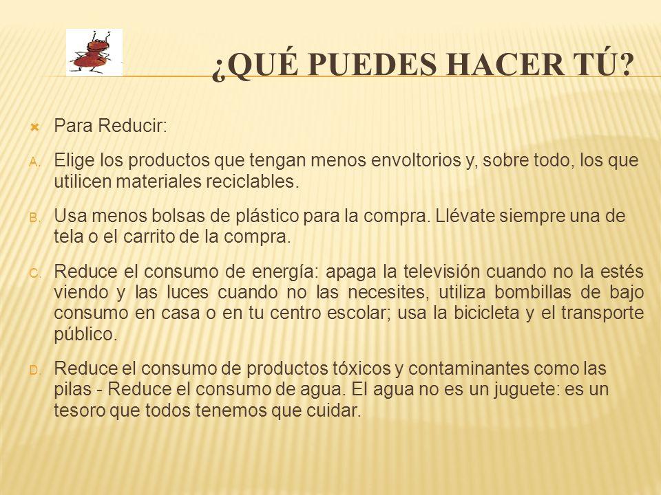 ¿QUÉ PUEDES HACER TÚ? Para Reducir: A. Elige los productos que tengan menos envoltorios y, sobre todo, los que utilicen materiales reciclables. B. Usa