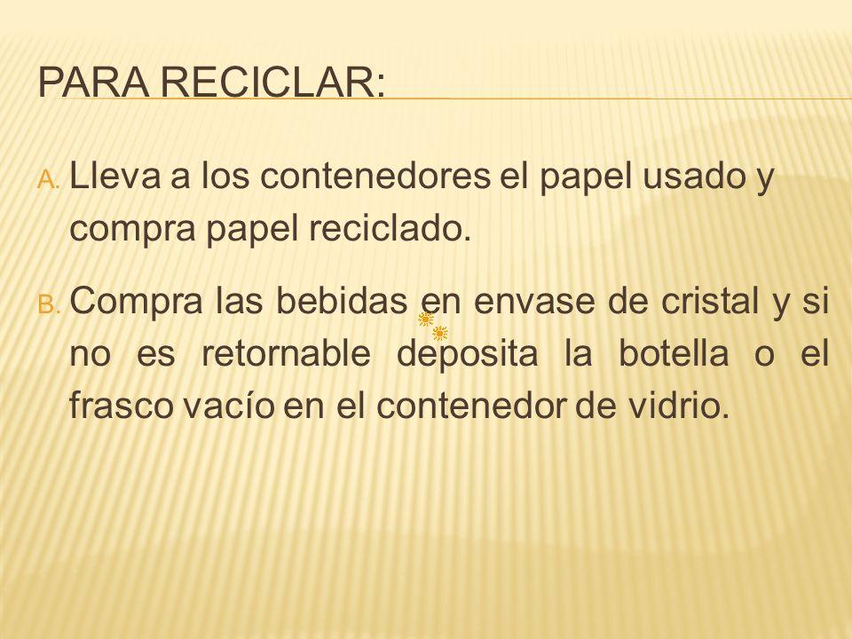PARA RECICLAR: A. Lleva a los contenedores el papel usado y compra papel reciclado. B. Compra las bebidas en envase de cristal y si no es retornable d