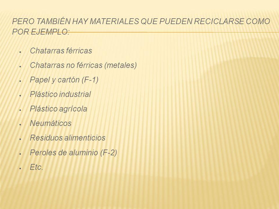 PERO TAMBIÉN HAY MATERIALES QUE PUEDEN RECICLARSE COMO POR EJEMPLO: Chatarras férricas Chatarras no férricas (metales) Papel y cartón (F-1) Plástico i