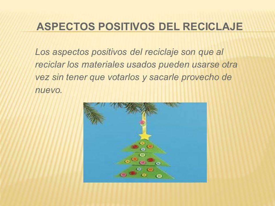 ASPECTOS POSITIVOS DEL RECICLAJE Los aspectos positivos del reciclaje son que al reciclar los materiales usados pueden usarse otra vez sin tener que v