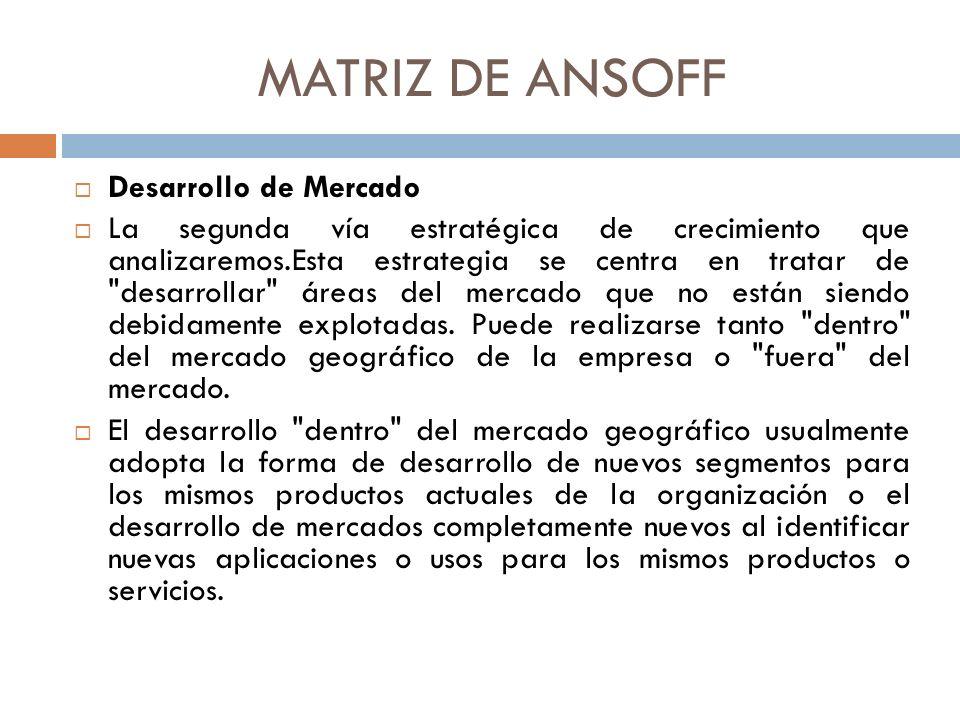 MATRIZ DE ANSOFF Desarrollo de Mercado La segunda vía estratégica de crecimiento que analizaremos.Esta estrategia se centra en tratar de desarrollar áreas del mercado que no están siendo debidamente explotadas.