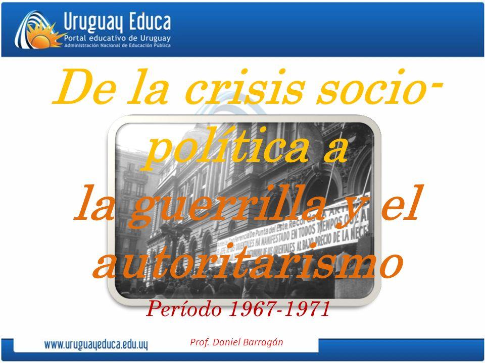 Prof. Daniel Barragán De la crisis socio- política a la guerrilla y el autoritarismo Período 1967-1971