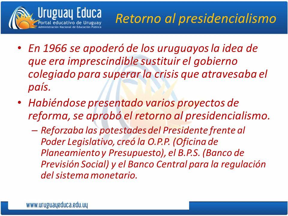Retorno al presidencialismo En 1966 se apoderó de los uruguayos la idea de que era imprescindible sustituir el gobierno colegiado para superar la cris