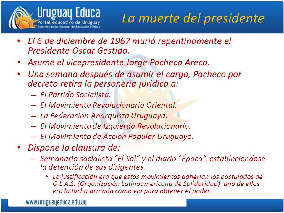 La muerte del presidente El 6 de diciembre de 1967 murió repentinamente el Presidente Oscar Gestido. Asume el vicepresidente Jorge Pacheco Areco. Una