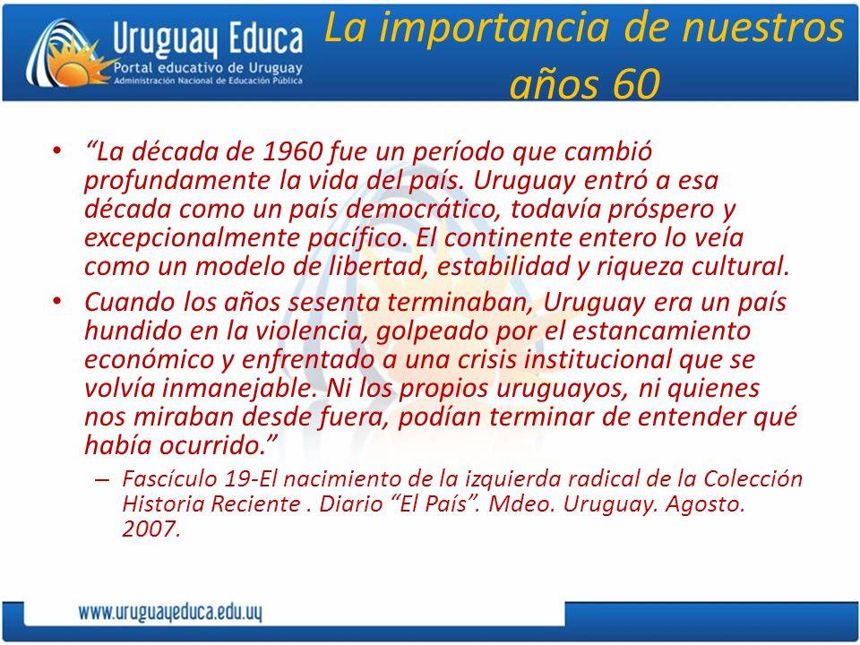 La importancia de nuestros años 60 La década de 1960 fue un período que cambió profundamente la vida del país. Uruguay entró a esa década como un país