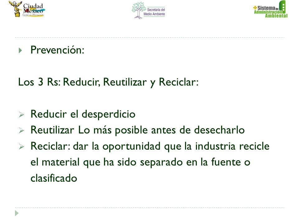 Prevención: Los 3 Rs: Reducir, Reutilizar y Reciclar: Reducir el desperdicio Reutilizar Lo más posible antes de desecharlo Reciclar: dar la oportunidad que la industria recicle el material que ha sido separado en la fuente o clasificado