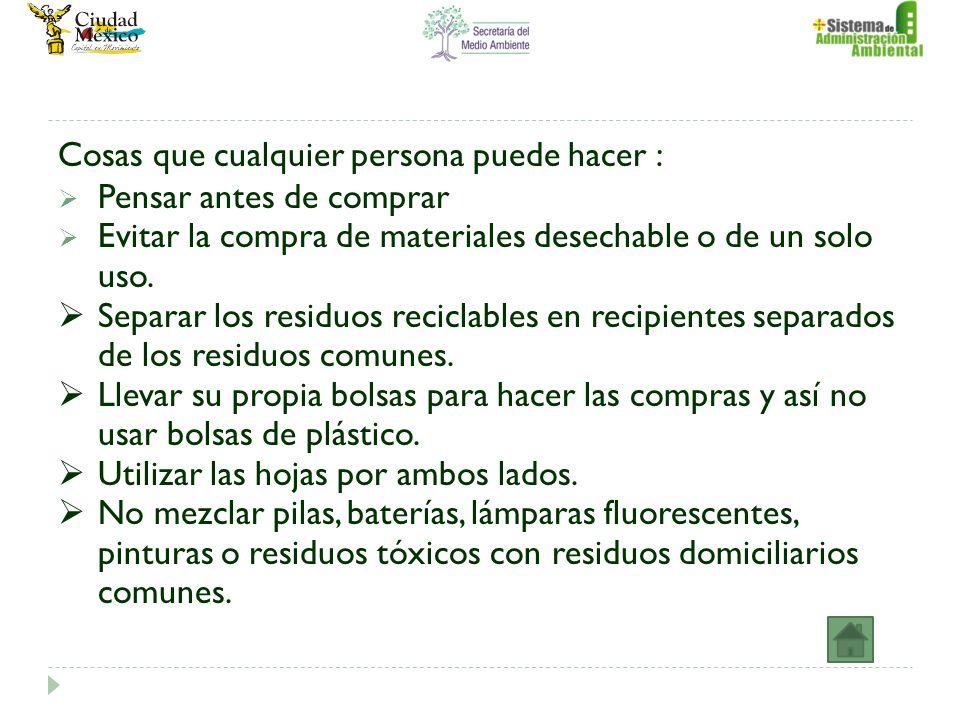 Cosas que cualquier persona puede hacer : Pensar antes de comprar Evitar la compra de materiales desechable o de un solo uso. Separar los residuos rec