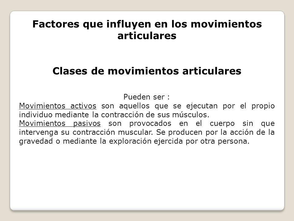 Factores que influyen en los movimientos articulares Clases de movimientos articulares Pueden ser : Movimientos activos son aquellos que se ejecutan p