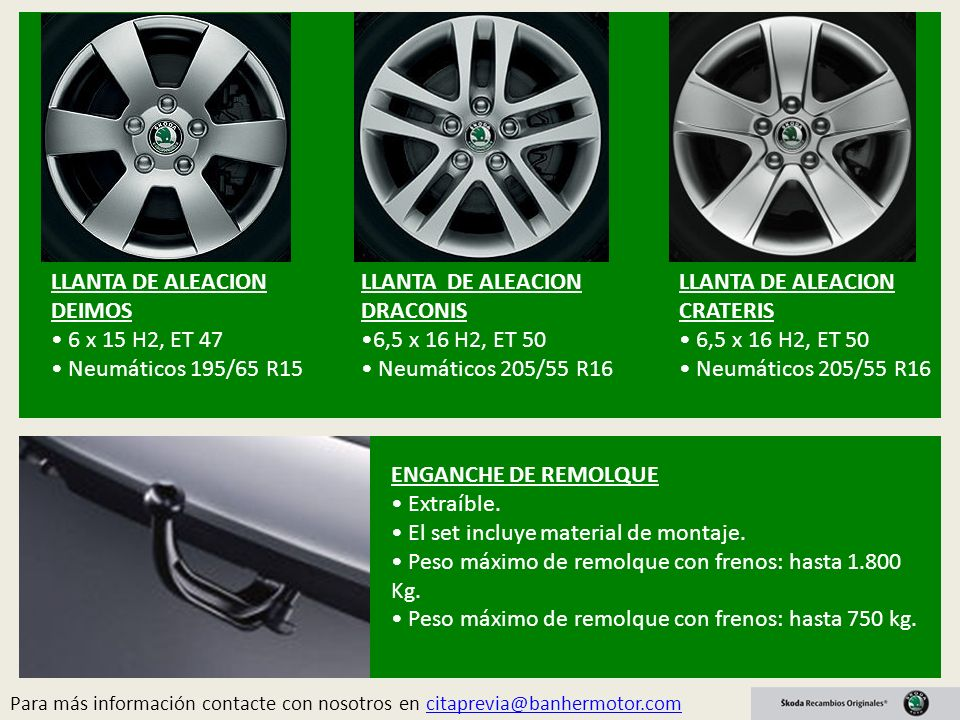 LLANTA DE ALEACION DRACONIS 6,5 x 16 H2, ET 50 Neumáticos 205/55 R16 LLANTA DE ALEACION CRATERIS 6,5 x 16 H2, ET 50 Neumáticos 205/55 R16 LLANTA DE ALEACION DEIMOS 6 x 15 H2, ET 47 Neumáticos 195/65 R15 Para más información contacte con nosotros en citaprevia@banhermotor.comcitaprevia@banhermotor.com ENGANCHE DE REMOLQUE Extraíble.