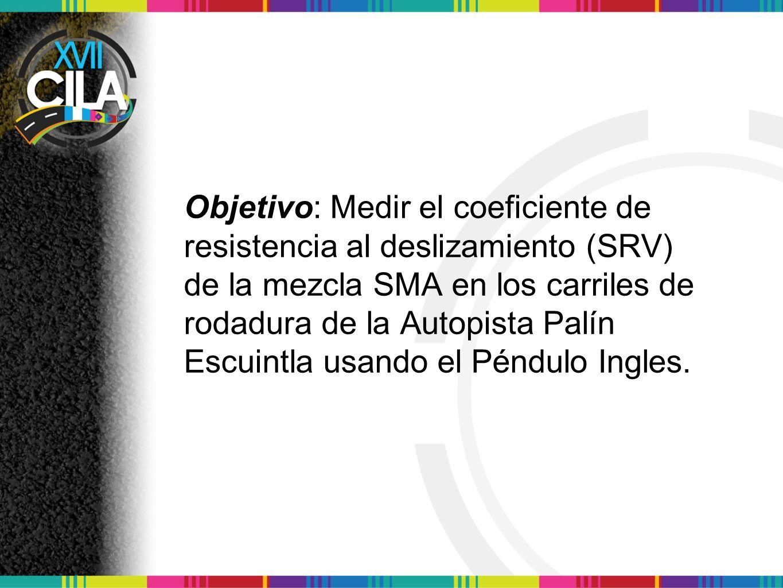 Objetivo: Medir el coeficiente de resistencia al deslizamiento (SRV) de la mezcla SMA en los carriles de rodadura de la Autopista Palín Escuintla usan