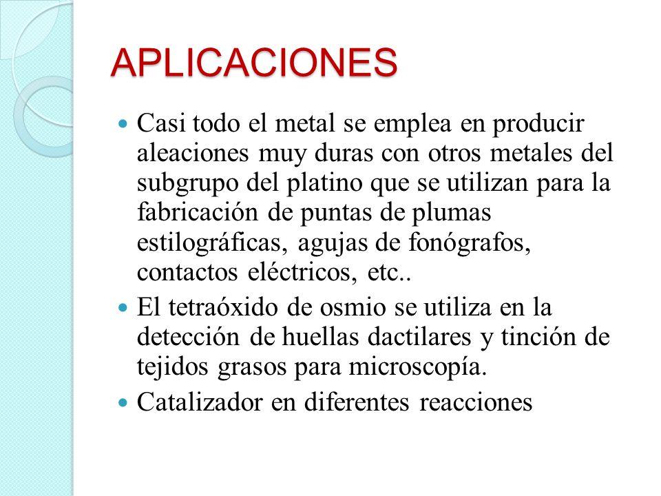 APLICACIONES Casi todo el metal se emplea en producir aleaciones muy duras con otros metales del subgrupo del platino que se utilizan para la fabricac
