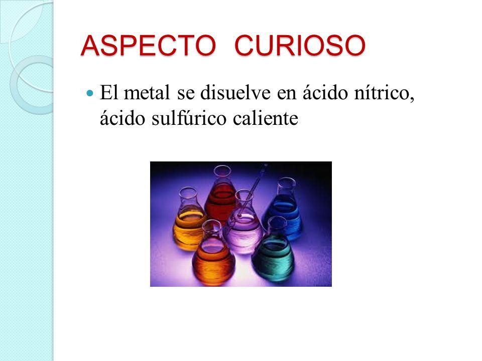 ASPECTO CURIOSO El metal se disuelve en ácido nítrico, ácido sulfúrico caliente