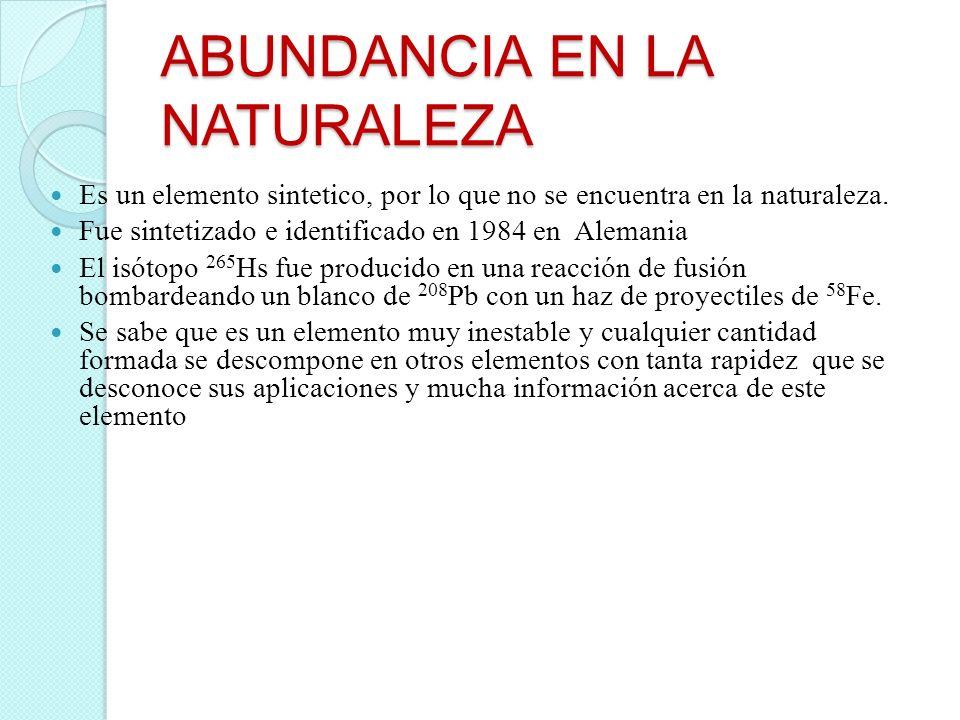 ABUNDANCIA EN LA NATURALEZA Es un elemento sintetico, por lo que no se encuentra en la naturaleza. Fue sintetizado e identificado en 1984 en Alemania