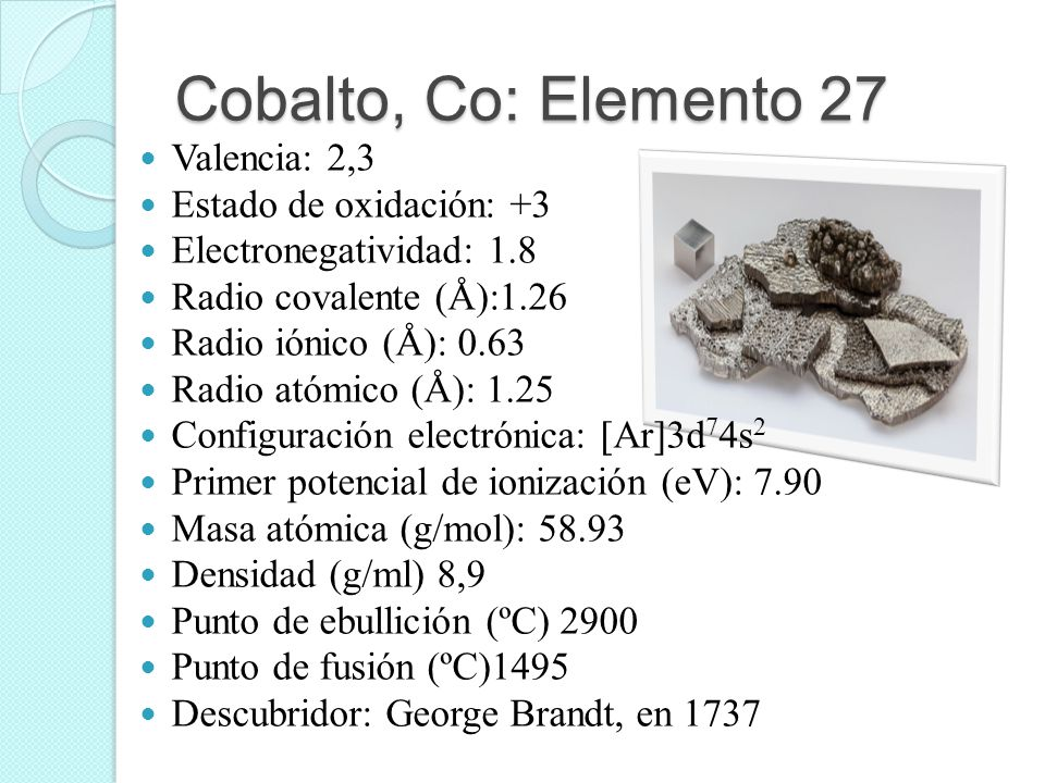 Cobalto, Co: Elemento 27 Valencia: 2,3 Estado de oxidación: +3 Electronegatividad: 1.8 Radio covalente (Å):1.26 Radio iónico (Å): 0.63 Radio atómico (