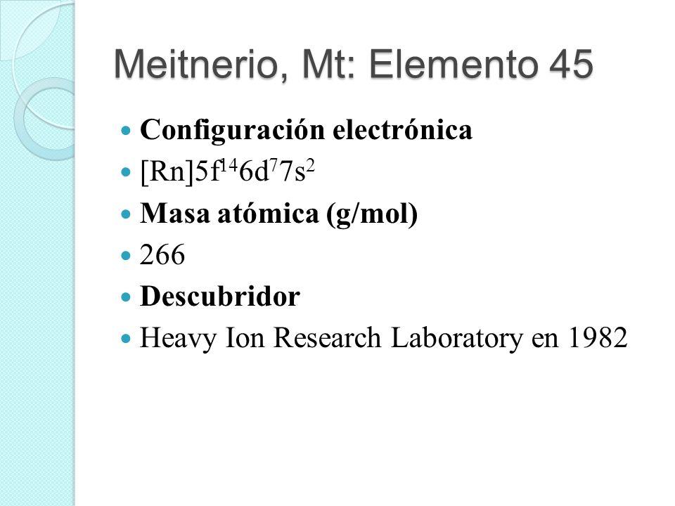 Meitnerio, Mt: Elemento 45 Configuración electrónica [Rn]5f 14 6d 7 7s 2 Masa atómica (g/mol) 266 Descubridor Heavy Ion Research Laboratory en 1982