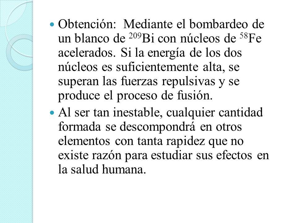 Obtención: Mediante el bombardeo de un blanco de 209 Bi con núcleos de 58 Fe acelerados. Si la energía de los dos núcleos es suficientemente alta, se