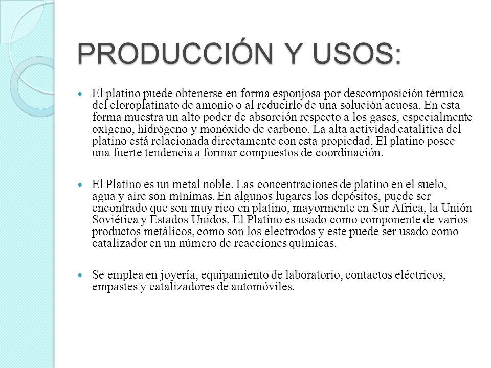 PRODUCCIÓN Y USOS: El platino puede obtenerse en forma esponjosa por descomposición térmica del cloroplatinato de amonio o al reducirlo de una solució