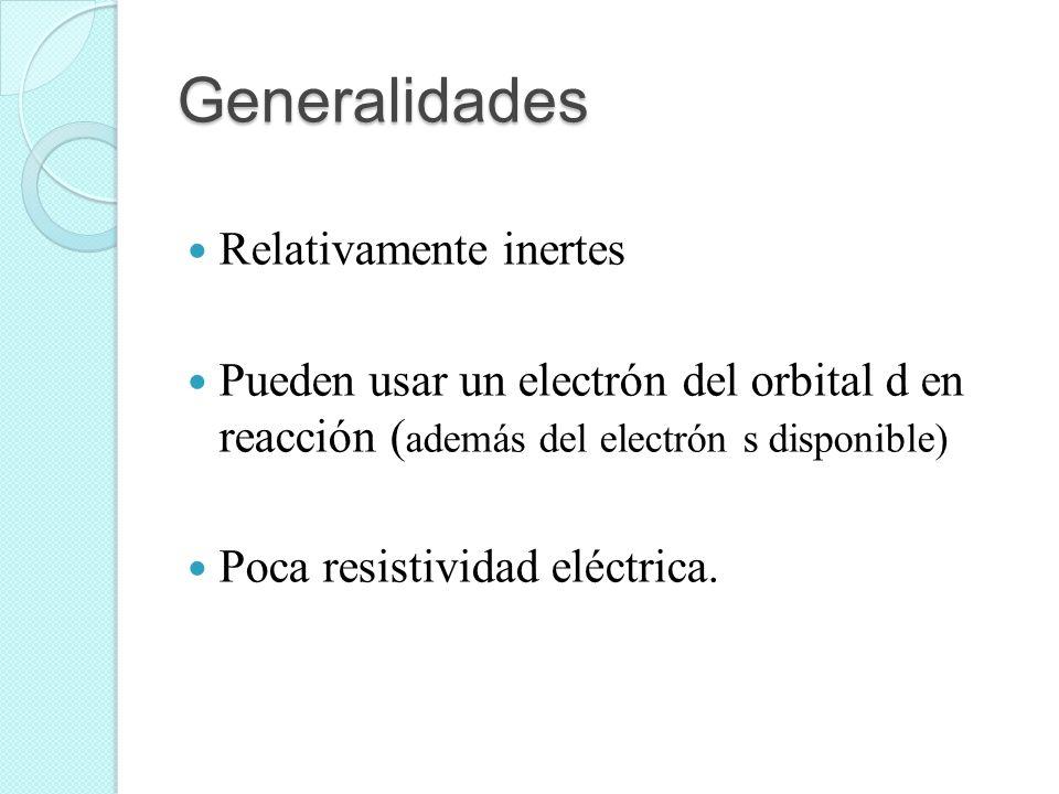 Generalidades Relativamente inertes Pueden usar un electrón del orbital d en reacción ( además del electrón s disponible) Poca resistividad eléctrica.