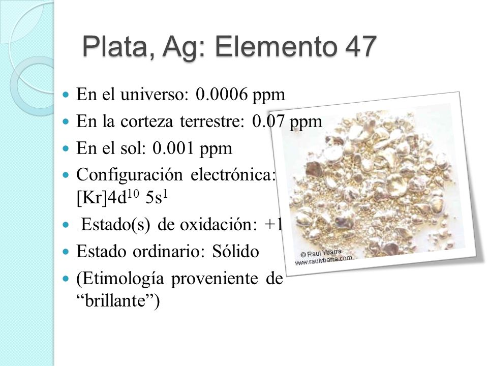 Plata, Ag: Elemento 47 En el universo: 0.0006 ppm En la corteza terrestre: 0.07 ppm En el sol: 0.001 ppm Configuración electrónica: [Kr]4d 10 5s 1 Est