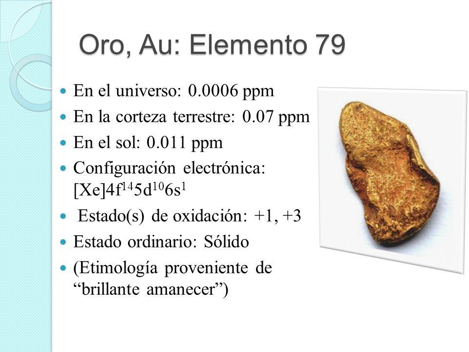 Oro, Au: Elemento 79 En el universo: 0.0006 ppm En la corteza terrestre: 0.07 ppm En el sol: 0.011 ppm Configuración electrónica: [Xe]4f 14 5d 10 6s 1