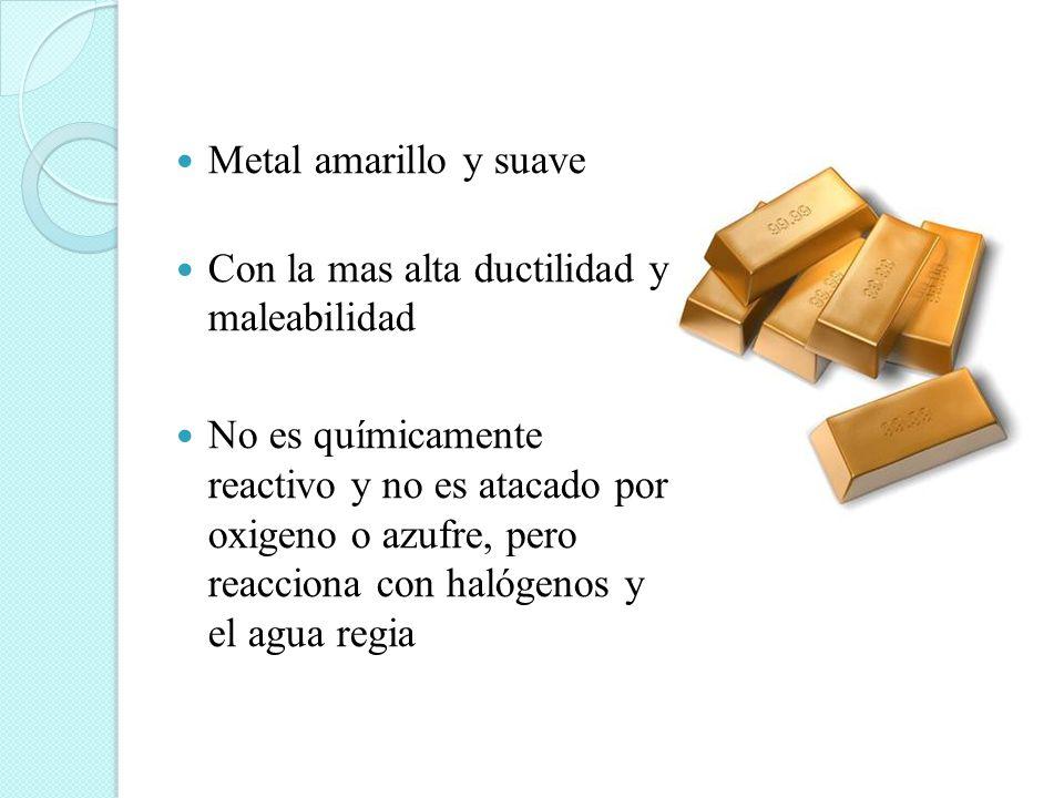 Metal amarillo y suave Con la mas alta ductilidad y maleabilidad No es químicamente reactivo y no es atacado por oxigeno o azufre, pero reacciona con