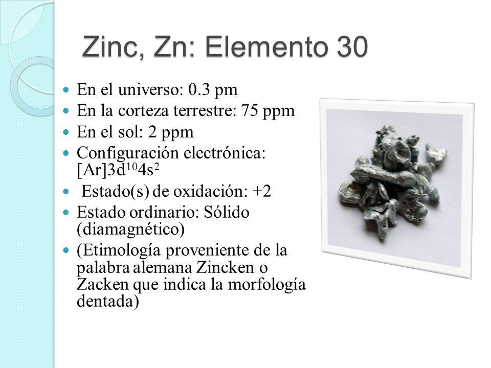 Zinc, Zn: Elemento 30 En el universo: 0.3 pm En la corteza terrestre: 75 ppm En el sol: 2 ppm Configuración electrónica: [Ar]3d 10 4s 2 Estado(s) de o