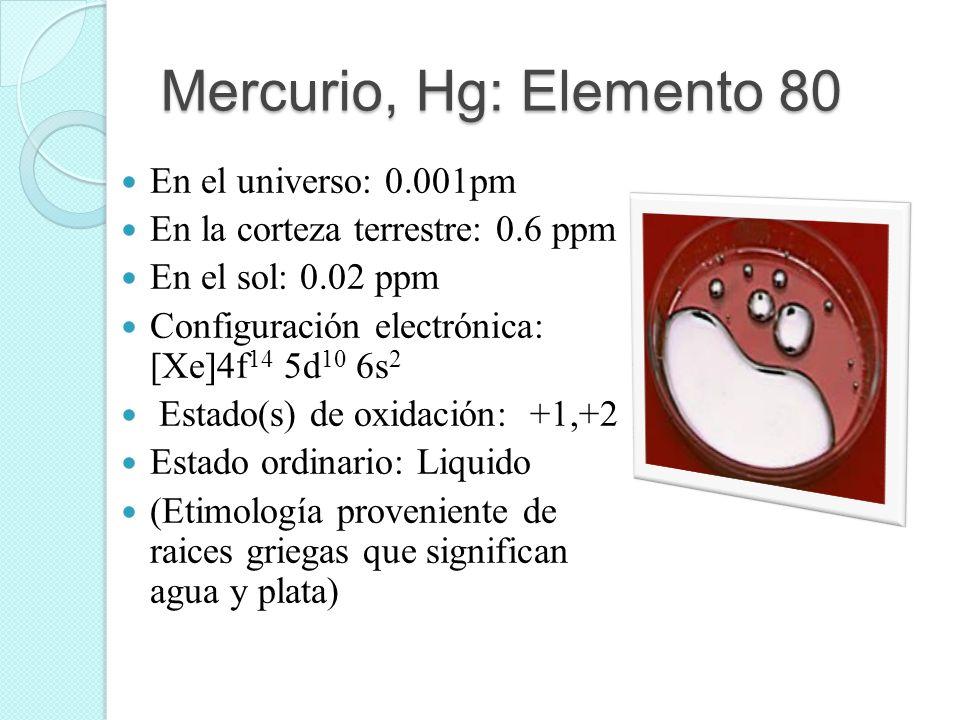 Mercurio, Hg: Elemento 80 En el universo: 0.001pm En la corteza terrestre: 0.6 ppm En el sol: 0.02 ppm Configuración electrónica: [Xe]4f 14 5d 10 6s 2