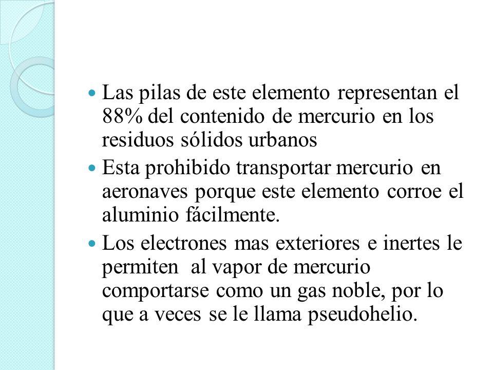 Las pilas de este elemento representan el 88% del contenido de mercurio en los residuos sólidos urbanos Esta prohibido transportar mercurio en aeronav