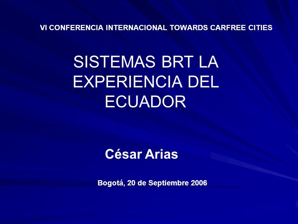 VI CONFERENCIA INTERNACIONAL TOWARDS CARFREE CITIES César Arias Bogotá, 20 de Septiembre 2006 SISTEMAS BRT LA EXPERIENCIA DEL ECUADOR