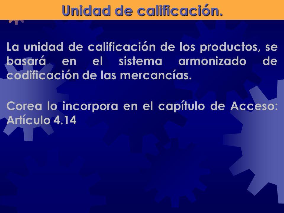 Unidad de calificación. Corea lo incorpora en el capítulo de Acceso: Artículo 4.14 La unidad de calificación de los productos, se basará en el sistema