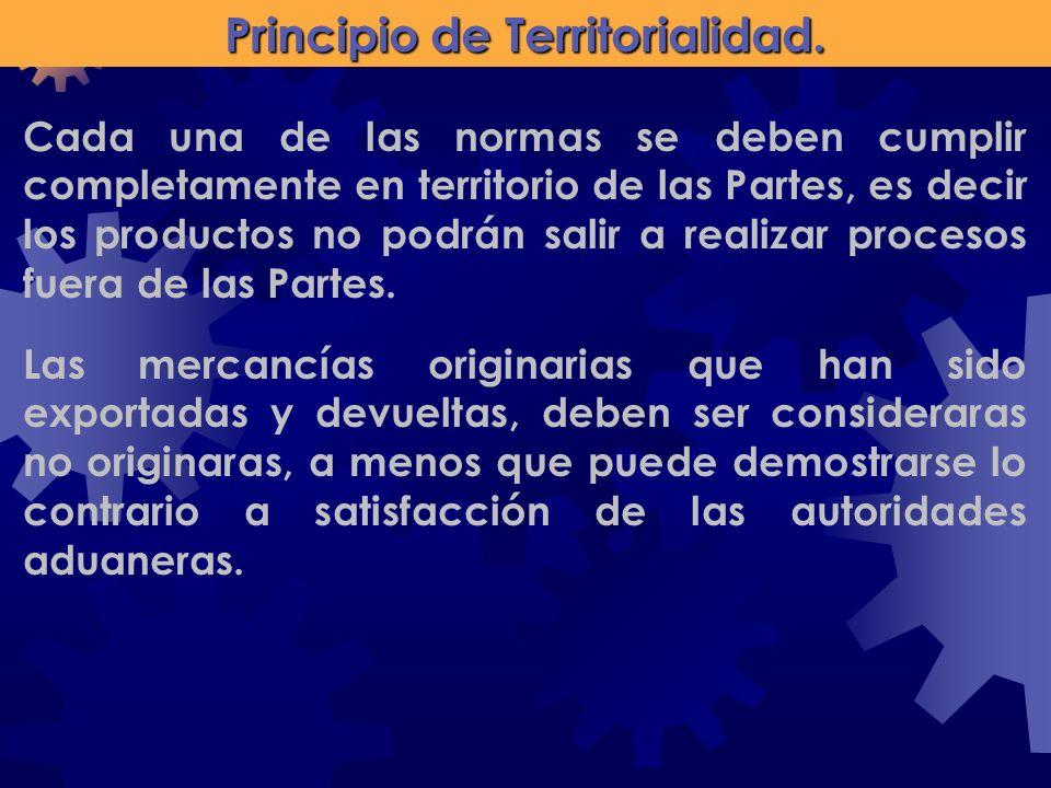 Principio de Territorialidad. Cada una de las normas se deben cumplir completamente en territorio de las Partes, es decir los productos no podrán sali