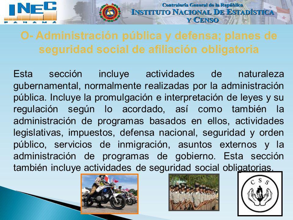 O- Administración pública y defensa; planes de seguridad social de afiliación obligatoria Esta sección incluye actividades de naturaleza gubernamental