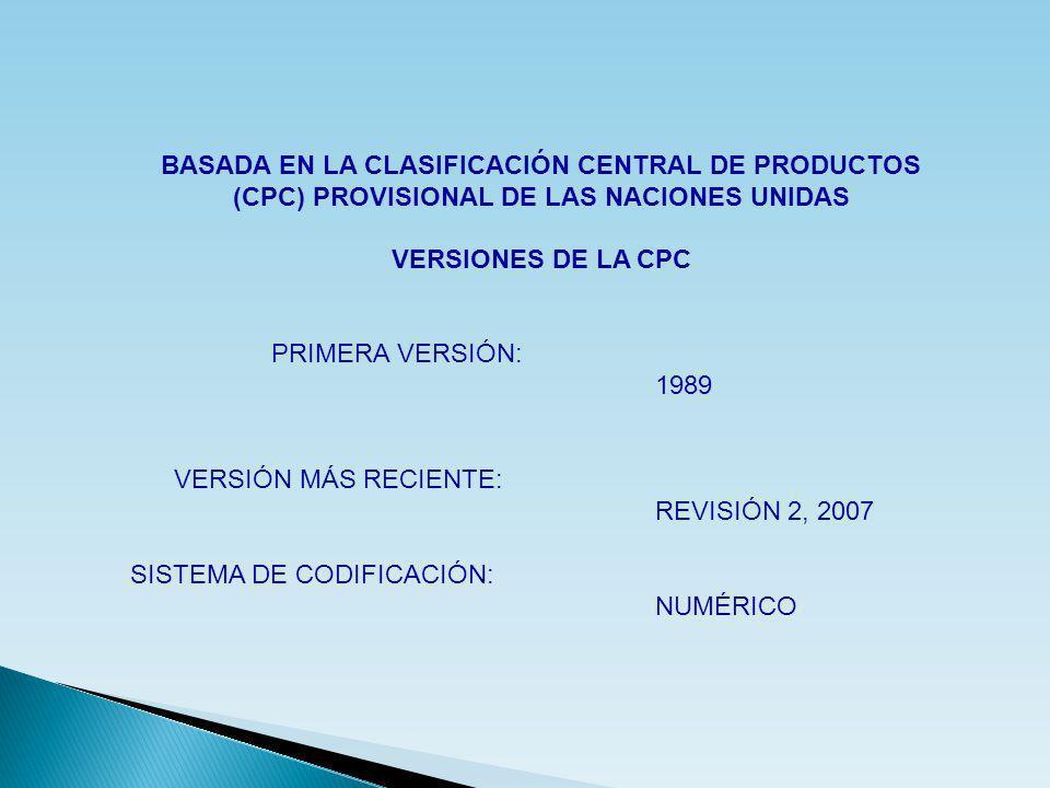 BASADA EN LA CLASIFICACIÓN CENTRAL DE PRODUCTOS (CPC) PROVISIONAL DE LAS NACIONES UNIDAS VERSIONES DE LA CPC PRIMERA VERSIÓN: 1989 VERSIÓN MÁS RECIENT