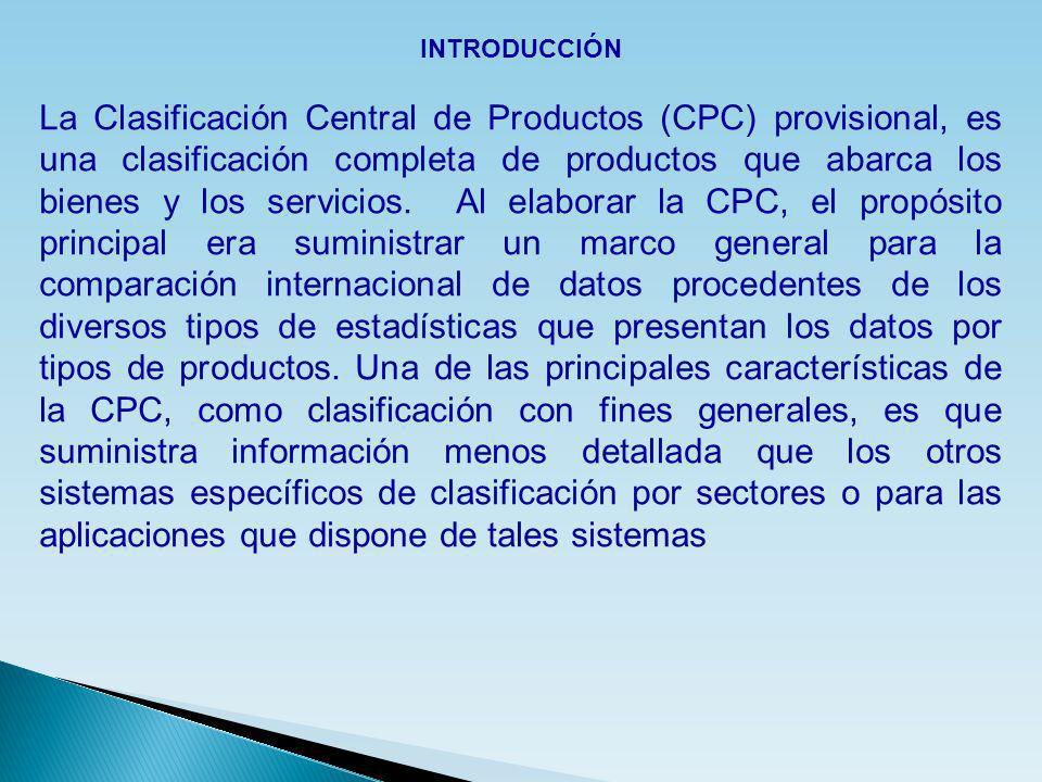 INTRODUCCIÓN La Clasificación Central de Productos (CPC) provisional, es una clasificación completa de productos que abarca los bienes y los servicios