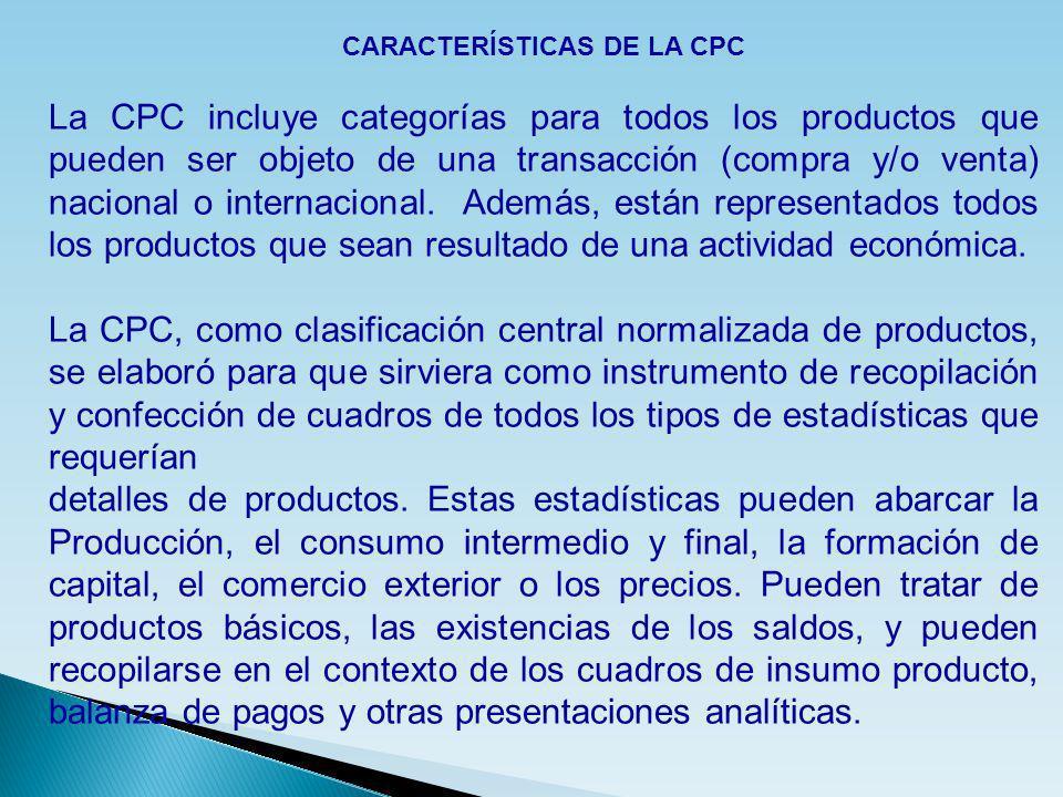 CARACTERÍSTICAS DE LA CPC La CPC incluye categorías para todos los productos que pueden ser objeto de una transacción (compra y/o venta) nacional o in