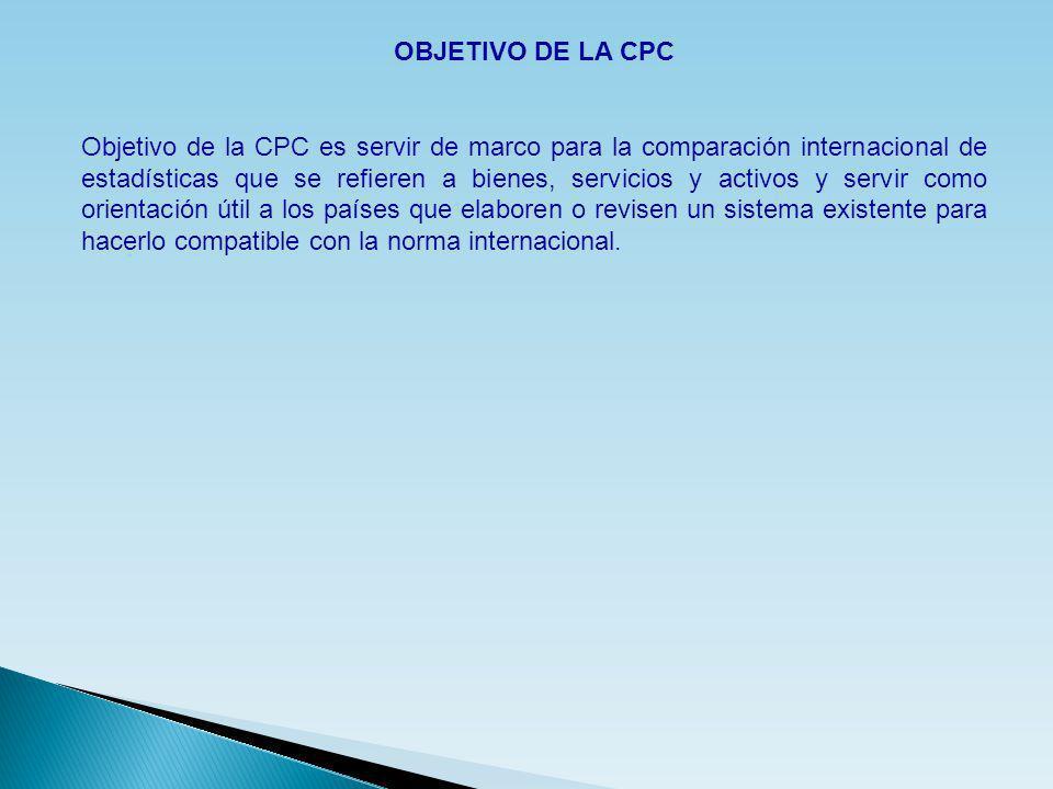 OBJETIVO DE LA CPC Objetivo de la CPC es servir de marco para la comparación internacional de estadísticas que se refieren a bienes, servicios y activ