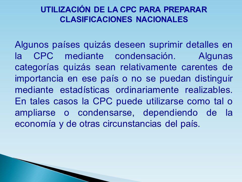 UTILIZACIÓN DE LA CPC PARA PREPARAR CLASIFICACIONES NACIONALES Algunos países quizás deseen suprimir detalles en la CPC mediante condensación. Algunas