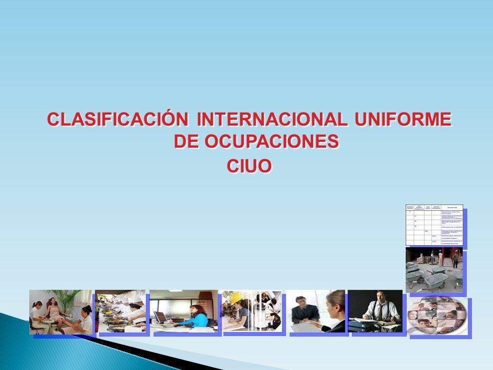 CLASIFICACIÓN INTERNACIONAL UNIFORME DE OCUPACIONES CIUO CLASIFICACIÓN INTERNACIONAL UNIFORME DE OCUPACIONES CIUO