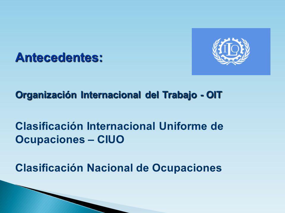 Antecedentes: Organización Internacional del Trabajo - OIT Clasificación Internacional Uniforme de Ocupaciones – CIUO Clasificación Nacional de Ocupac