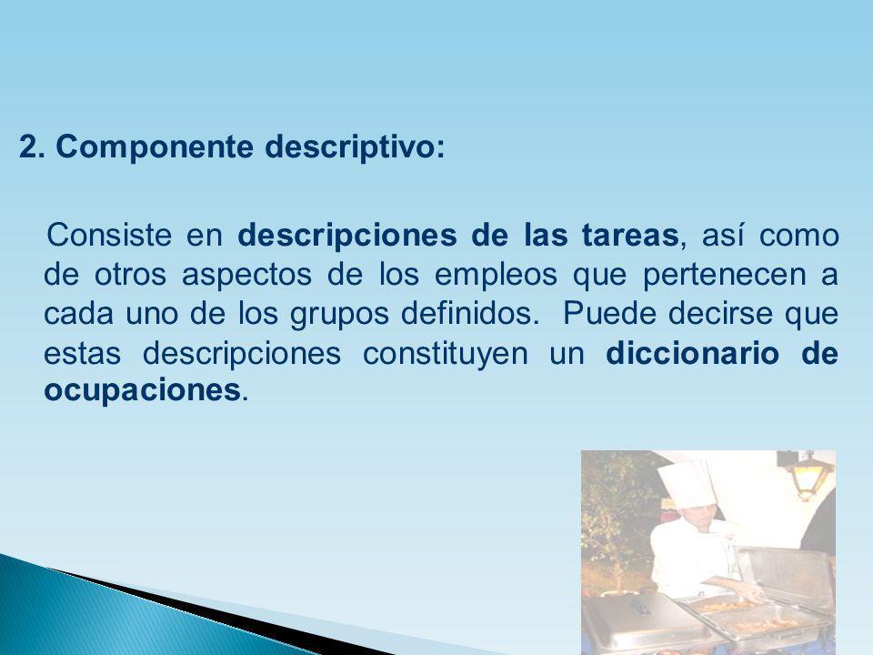 2. Componente descriptivo: Consiste en descripciones de las tareas, así como de otros aspectos de los empleos que pertenecen a cada uno de los grupos