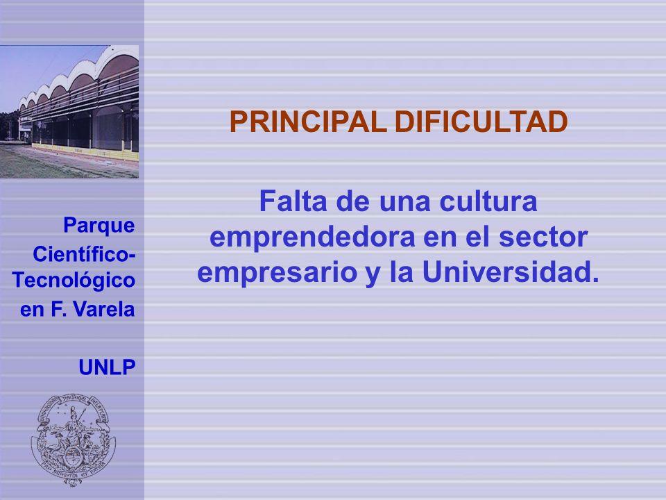 Parque Científico- Tecnológico en F. Varela UNLP PRINCIPAL DIFICULTAD Falta de una cultura emprendedora en el sector empresario y la Universidad.