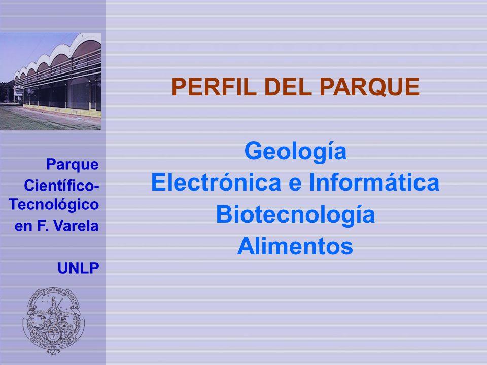 PERFIL DEL PARQUE Geología Electrónica e Informática Biotecnología Alimentos Parque Científico- Tecnológico en F. Varela UNLP