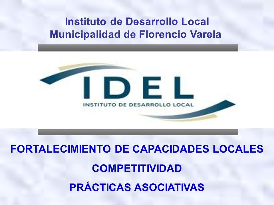 Instituto de Desarrollo Local Municipalidad de Florencio Varela FORTALECIMIENTO DE CAPACIDADES LOCALES COMPETITIVIDAD PRÁCTICAS ASOCIATIVAS