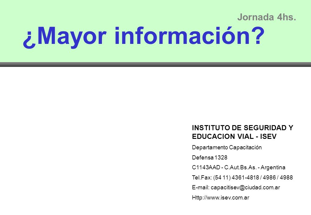¿Mayor información? Jornada 4hs. INSTITUTO DE SEGURIDAD Y EDUCACION VIAL - ISEV Departamento Capacitación Defensa 1328 C1143AAD - C.Aut.Bs.As. - Argen