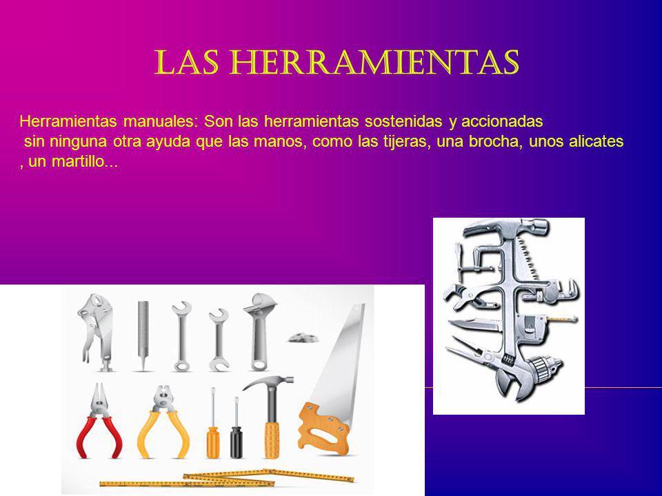 Las herramientas Una herramienta es un instrumento que se usa con las manos y que permite realizar un trabajo de una forma más sencilla.