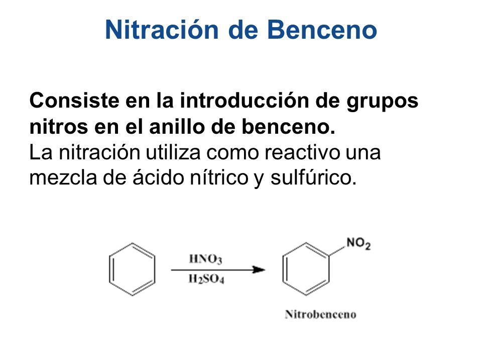 Nitración de Benceno Consiste en la introducción de grupos nitros en el anillo de benceno. La nitración utiliza como reactivo una mezcla de ácido nítr