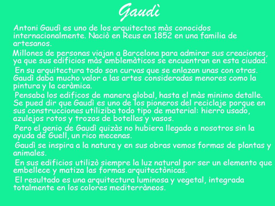 Gaudì Antoni Gaudì es uno de los arquitectos màs conocidos internacionalmente. Naciò en Reus en 1852 en una familia de artesanos. Millones de personas