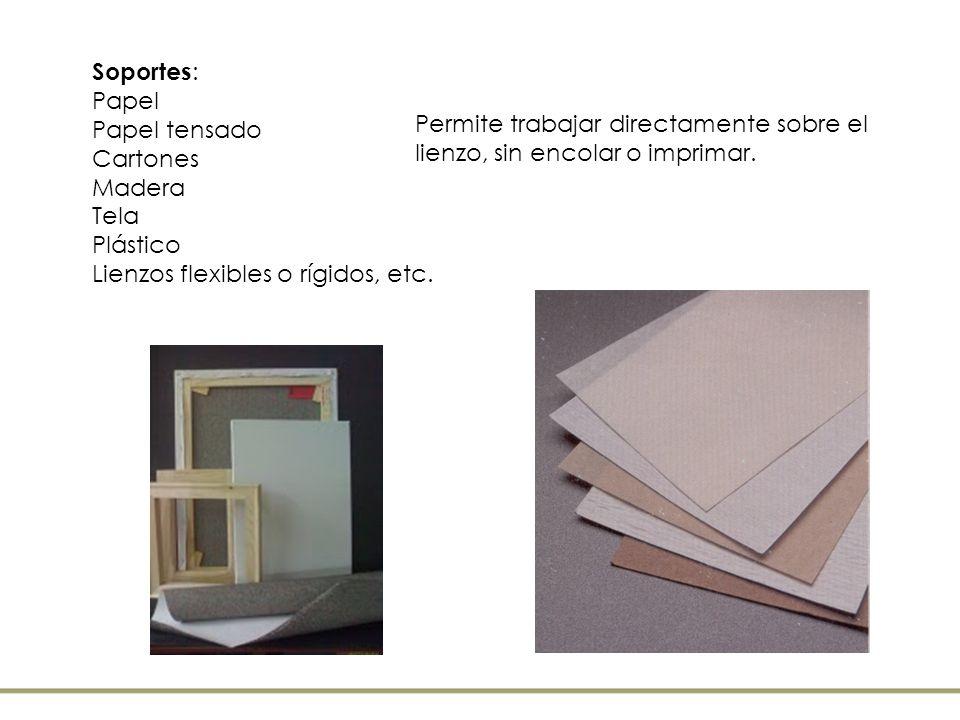 Soportes : Papel Papel tensado Cartones Madera Tela Plástico Lienzos flexibles o rígidos, etc. Permite trabajar directamente sobre el lienzo, sin enco