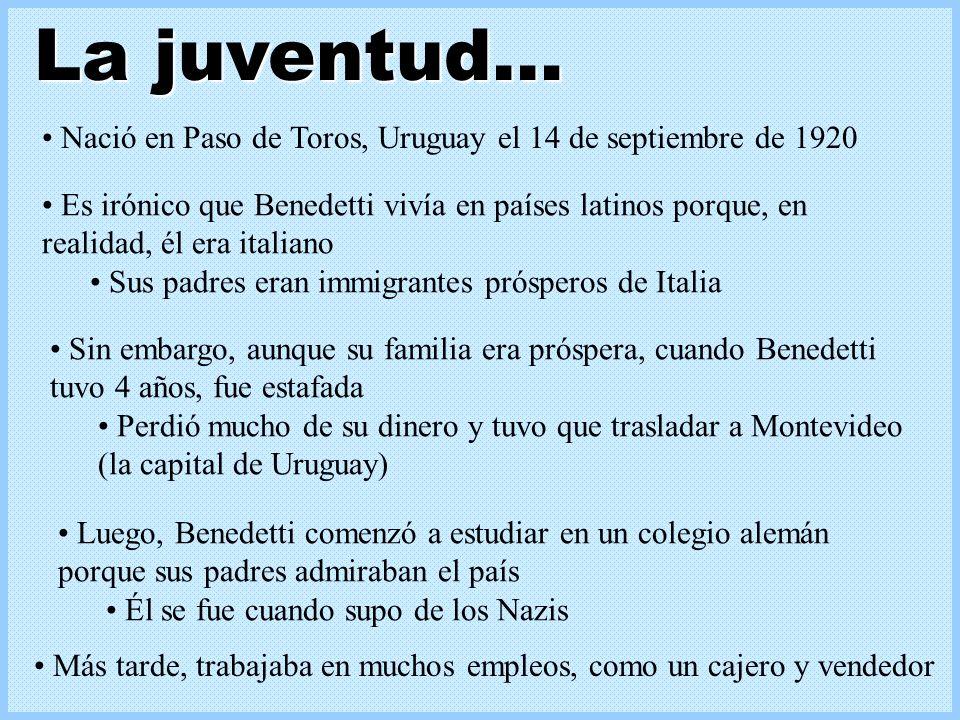 Nació en Paso de Toros, Uruguay el 14 de septiembre de 1920 Es irónico que Benedetti vivía en países latinos porque, en realidad, él era italiano Sus padres eran immigrantes prósperos de Italia Sin embargo, aunque su familia era próspera, cuando Benedetti tuvo 4 años, fue estafada Perdió mucho de su dinero y tuvo que trasladar a Montevideo (la capital de Uruguay) La juventud… Luego, Benedetti comenzó a estudiar en un colegio alemán porque sus padres admiraban el país Él se fue cuando supo de los Nazis Más tarde, trabajaba en muchos empleos, como un cajero y vendedor