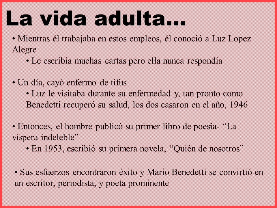 Sus esfuerzos encontraron éxito y Mario Benedetti se convirtió en un escritor, periodista, y poeta prominente La vida adulta… Mientras él trabajaba en estos empleos, él conoció a Luz Lopez Alegre Le escribía muchas cartas pero ella nunca respondía Un día, cayó enfermo de tifus Luz le visitaba durante su enfermedad y, tan pronto como Benedetti recuperó su salud, los dos casaron en el año, 1946 Entonces, el hombre publicó su primer libro de poesía- La víspera indeleble En 1953, escribió su primera novela, Quién de nosotros